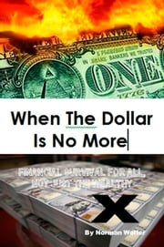 When The Dollar Is No More: Financial Survival For All, Not Just The Wealthy ebook by Norm Wolfer