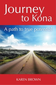 Journey to Kona, A path to true potential ebook by Karen Brown