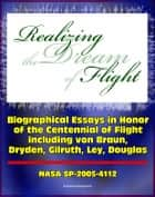 Realizing the Dream of Flight: Biographical Essays in Honor of the Centennial of Flight, 1903-2003 - Wernher von Braun, Robert Gilruth, Willy Ley, Hugh Dryden, Donald Douglas (NASA SP-2005-4112) ebook by