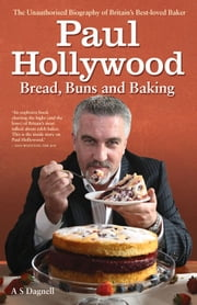 Paul Hollywood - Bread, Buns and Baking ebook by A. S. Dagnell