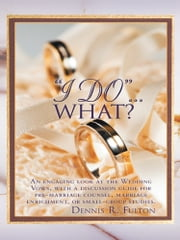 """I Do""…What? - An engaging look at the Wedding Vows, with a discussion guide for pre-marriage counsel, marriage enrichment, or small group studies. ebook by Dennis R. Fulton"