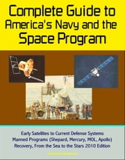Complete Guide to America's Navy and the Space Program: Early Satellites to Current Defense Systems, Manned Programs (Shepard, Mercury, MOL, Apollo), Recovery, From the Sea to the Stars 2010 Edition ebook by Progressive Management