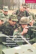 Reshaping Defence Diplomacy - New Roles for Military Cooperation and Assistance ebook by Andrew Cottey