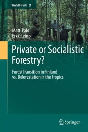 Private or Socialistic Forestry? - Forest Transition in Finland vs. Deforestation in the Tropics ebook by Matti Palo,Erkki Lehto