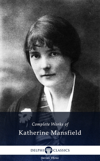 Complete Works of Katherine Mansfield (Delphi Classics) eBook by Katherine Mansfield,Delphi Classics