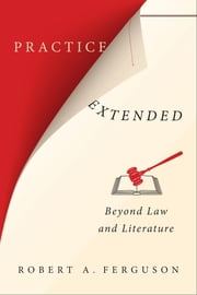 Practice Extended - Beyond Law and Literature ebook by Robert A. Ferguson