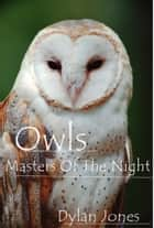 Owls - Masters Of The Night ebook by Dylan Jones