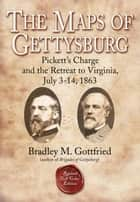 The Maps of Gettysburg, eBook Short #4: Pickett's Charge and the Retreat to Virginia, July 3-14, 1863 ebook by Bradley M. Gottfried