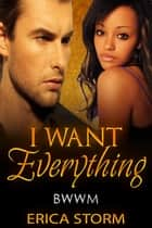 I Want Everything - I Want: Everything, #1 ebook by Erica Storm