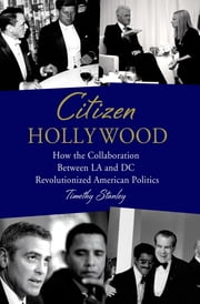 Citizen Hollywood - How the Collaboration between LA and DC Revolutionized American Politics ebook by Timothy Stanley