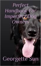 Perfect Handbook For Imperfect Dog Owners ebook by Georgette Sun
