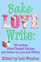 Bake, Love, Write: - 105 Authors Share Dessert Recipes and Advice on Love and Writing ebook by Lois Winston, Brenda Novak, and 103 others
