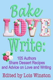 Bake, Love, Write: - 105 Authors Share Dessert Recipes and Advice on Love and Writing ebook by Lois Winston,Brenda Novak,and 103 others