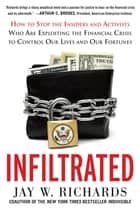 Infiltrated: How to Stop the Insiders and Activists Who Are Exploiting the Financial Crisis to Control Our Lives and Our Fortunes ebook by Jay W. Richards
