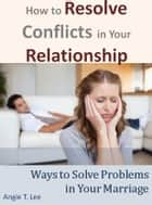 How to Resolve Conflicts in Your Relationship-Ways to Solve Problems in Your Marriage ebook by Angie T. Lee