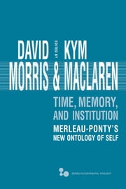 Time, Memory, Institution - Merleau-Ponty's New Ontology of Self ebook by David Morris,Kym Maclaren
