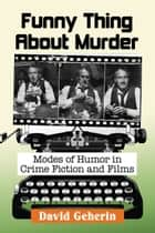 Funny Thing About Murder - Modes of Humor in Crime Fiction and Films ebook by David Geherin