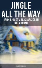 JINGLE ALL THE WAY: 180+ Christmas Classics in One Volume (Illustrated Edition) - Novels, Tales, Poems & Carols: The Gift of the Magi, A Christmas Carol, The Heavenly Christmas Tree, Little Women, Life and Adventures of Santa Claus, The Mistletoe Bough… ebook by Louisa May Alcott, O. Henry, Mark Twain,...