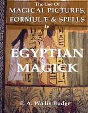 The Use of Magical Pictures, Formulæ & Spells In Egyptian Magick ebook by E. A. Wallis Budge