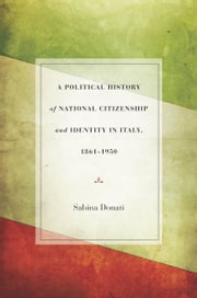A Political History of National Citizenship and Identity in Italy, 1861–1950 ebook by Sabina Donati