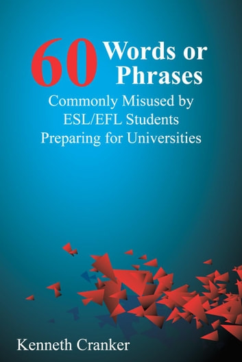 Sixty Words or Phrases Commonly Misused by ESL/EFL Students Preparing for Universities ebook by Kenneth Cranker