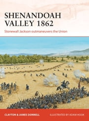 Shenandoah Valley 1862 - Stonewall Jackson outmaneuvers the Union ebook by Clayton Donnell,Adam Hook,James Donnell