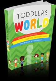 Toddlers World - Helping Your Children Overcome Their Challenges and Being a Better Parent! ebook by Anonymous