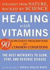 Healing with Vitamins - Straight from Nature, Backed by Science--The Best Nutrients to Slow, Stop, and Reverse Disease ebook by Editors of Rodale Health Books
