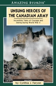 Unsung Heroes of the Canadian Army - Incredible Tales of Courage and Daring During World War II ebook by Cynthia Faryon