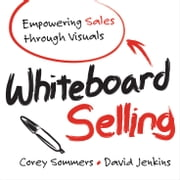 Whiteboard Selling - Empowering Sales Through Visuals ebook by Corey Sommers,David Jenkins
