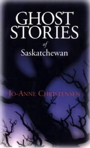 Ghost Stories of Saskatchewan ebook by Jo-Anne Christensen