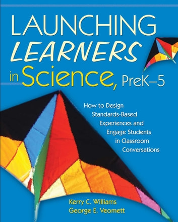 Launching Learners in Science, PreK-5 - How to Design Standards-Based Experiences and Engage Students in Classroom Conversations ebook by Kerry C. Williams,George E. Veomett