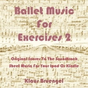 Ballet Music For Exercises 2 - Original Scores to the Soundtrack Sheet Music for Your Ipad or Kindle ebook by Klaus Bruengel,Klaus Bruengel