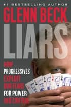 Liars - How Progressives Exploit Our Fears for Power and Control ebook by Glenn Beck