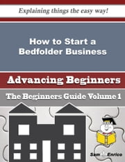 How to Start a Bedfolder Business (Beginners Guide) ebook by Marcie Pipkin,Sam Enrico