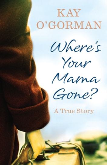 Where's Your Mama Gone? - A True Story of Abandonment and Guilt ebook by Kay O'Gorman