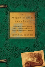 The Dragon Keeper's Handbook - Including the Myth & Mystery, Care & Feeding, Life & Lore of these Fiercely Splendid Creatures ebook by Shawn MacKenzie