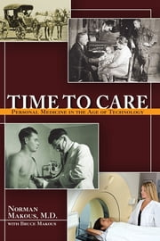 Time to Care - Personal Medicine in the Age of Technology ebook by Norman Makous, MD,Bruce Makous