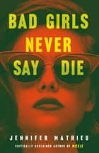 Bad Girls Never Say Die ebook by Jennifer Mathieu