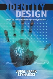 Identity Design - Design the Identity You Need to get the Life You Want ebook by Judge Frank Szymanski