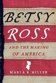 Betsy Ross and the Making of America ebook by Marla R. Miller