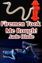 Firemen Took Me Rough! ebook by Jade Blade