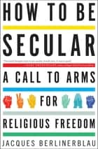 How to Be Secular - A Call to Arms for Religious Freedom ebook by Jacques Berlinerblau