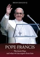 Pope Francis: The Jesuit Pope and What We Can Expect from Him ebook by Brian Grogan