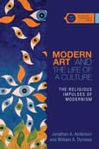 Modern Art and the Life of a Culture - The Religious Impulses of Modernism eBook by Jonathan A. Anderson, William A. Dyrness