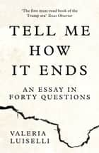 Tell Me How it Ends: An Essay in Forty Questions ebook by Valeria Luiselli