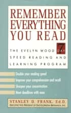 Remember Everything You Read - The Evelyn Wood 7 Day Speed Reading and Learning Program ebook by