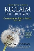 Identity Crisis Reclaim the True You: Companion Bible Study Part 1 ebook by Tamara J. Buchan