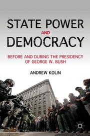 State Power and Democracy - Before and During the Presidency of George W. Bush ebook by Andrew Kolin