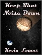Keep That Noise Down ebook by Kevin Lomas